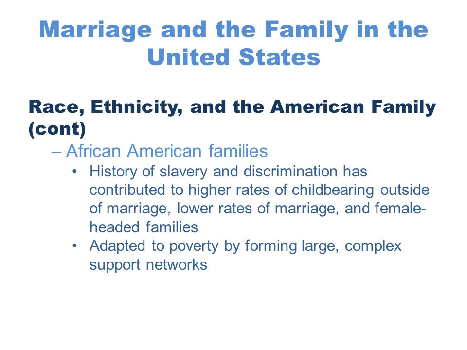 Marriage and the Family in the United States Race, Ethnicity, and the American Family (cont) –African American families History of slavery and discrim