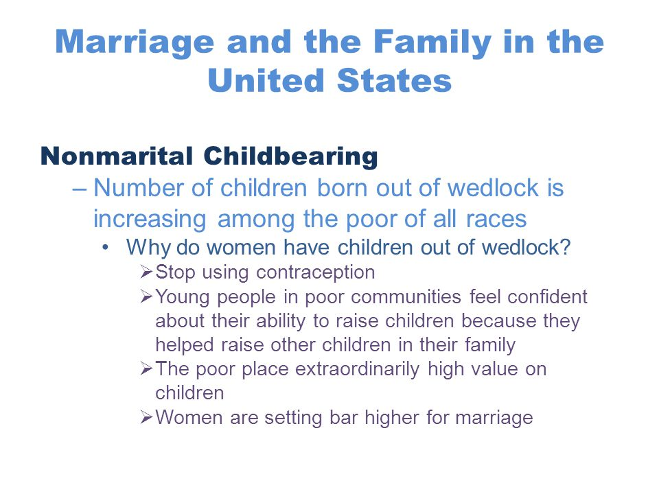 Marriage and the Family in the United States Nonmarital Childbearing –Number of children born out of wedlock is increasing among the poor of all races