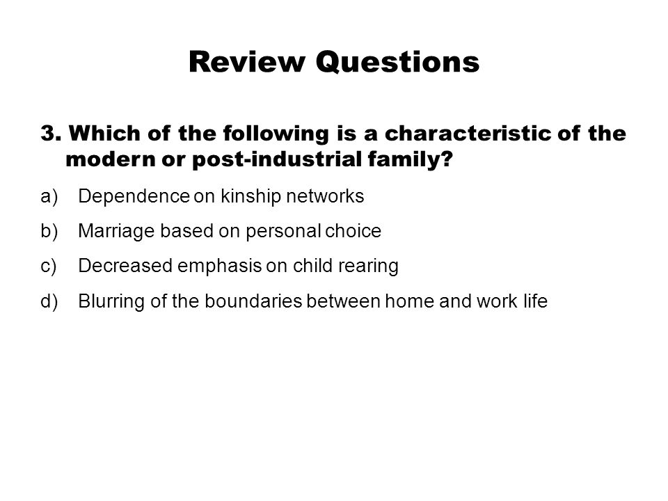 Review Questions 3. Which of the following is a characteristic of the modern or post-industrial family? a)Dependence on kinship networks b)Marriage ba