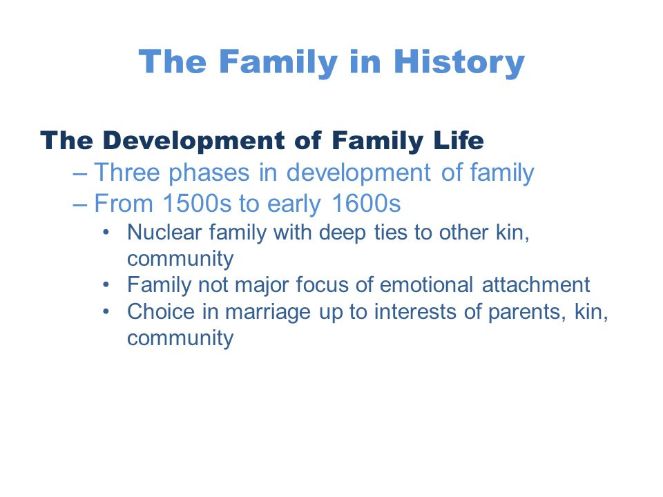 The Family in History The Development of Family Life –Three phases in development of family –From 1500s to early 1600s Nuclear family with deep ties t