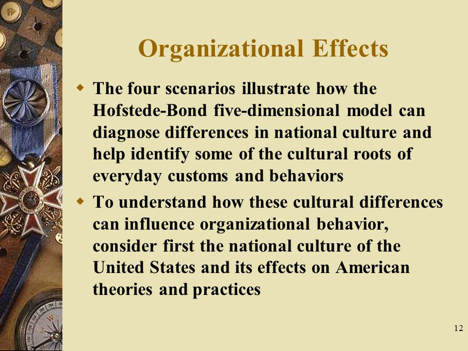 12 Organizational Effects  The four scenarios illustrate how the Hofstede-Bond five-dimensional model can diagnose differences in national culture an