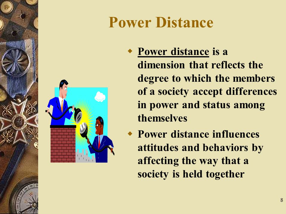 8 Power Distance  Power distance is a dimension that reflects the degree to which the members of a society accept differences in power and status amo