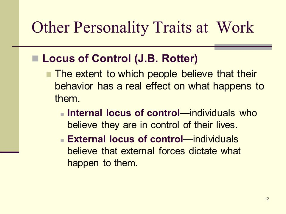 12 Other Personality Traits at Work Locus of Control (J.B. Rotter) The extent to which people believe that their behavior has a real effect on what ha