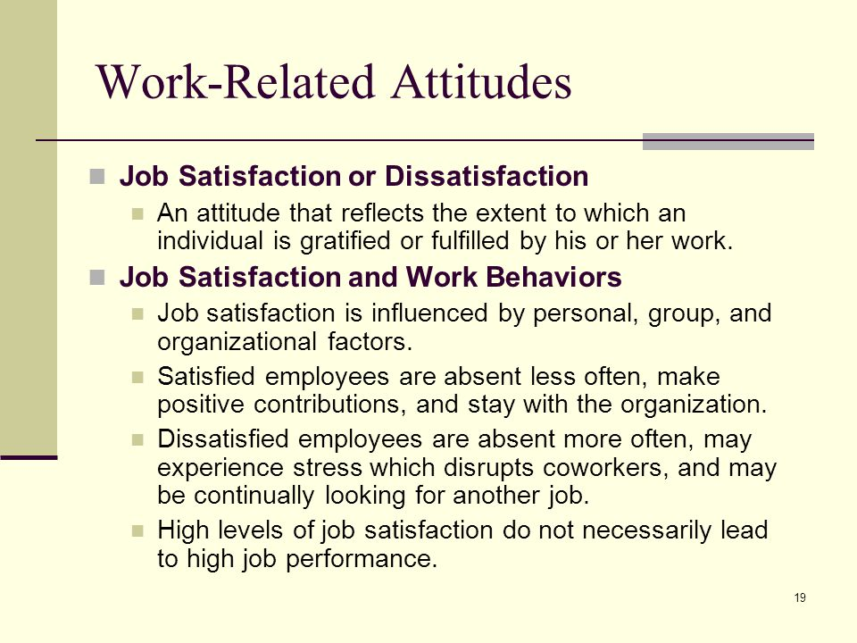 19 Work-Related Attitudes Job Satisfaction or Dissatisfaction An attitude that reflects the extent to which an individual is gratified or fulfilled by