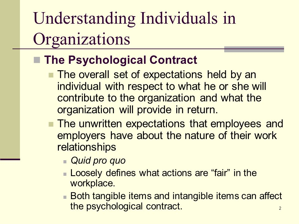 2 Understanding Individuals in Organizations The Psychological Contract The overall set of expectations held by an individual with respect to what he