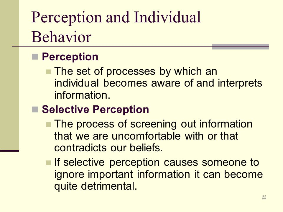 22 Perception and Individual Behavior Perception The set of processes by which an individual becomes aware of and interprets information. Selective Pe