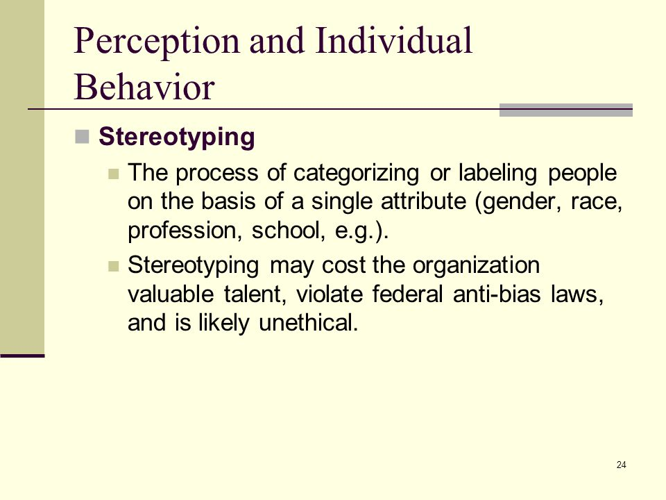 24 Perception and Individual Behavior Stereotyping The process of categorizing or labeling people on the basis of a single attribute (gender, race, pr