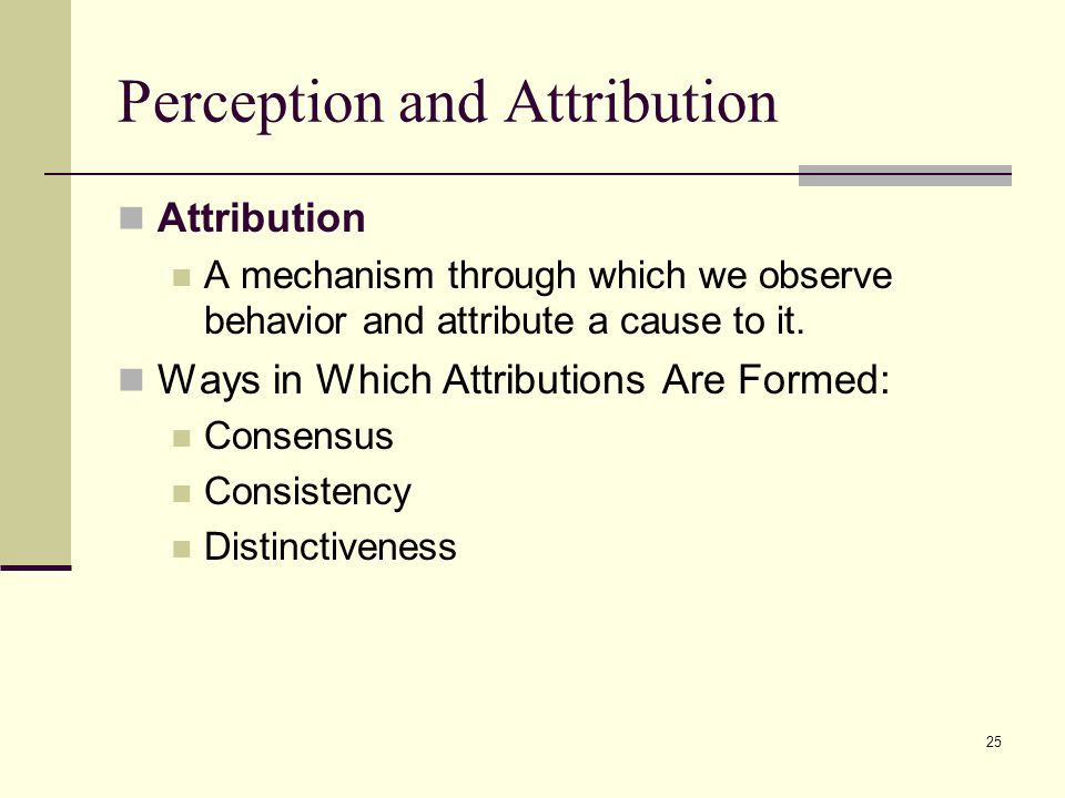 25 Perception and Attribution Attribution A mechanism through which we observe behavior and attribute a cause to it. Ways in Which Attributions Are Fo