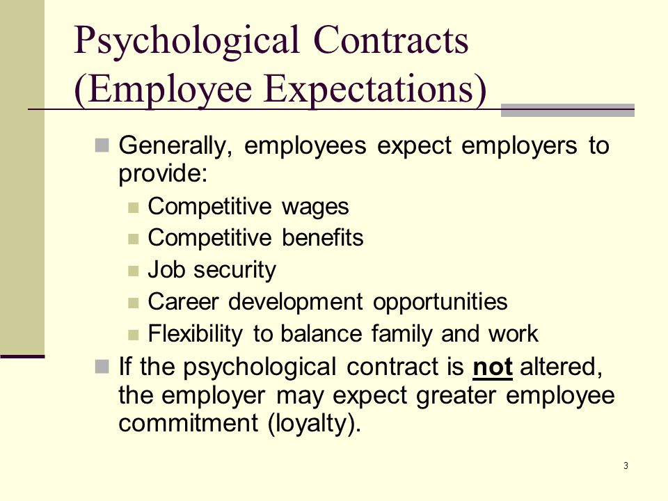 3 Psychological Contracts (Employee Expectations) Generally, employees expect employers to provide: Competitive wages Competitive benefits Job securit