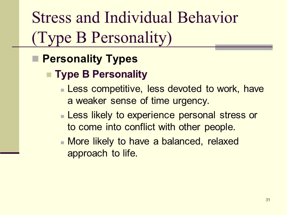31 Stress and Individual Behavior (Type B Personality) Personality Types Type B Personality Less competitive, less devoted to work, have a weaker sens
