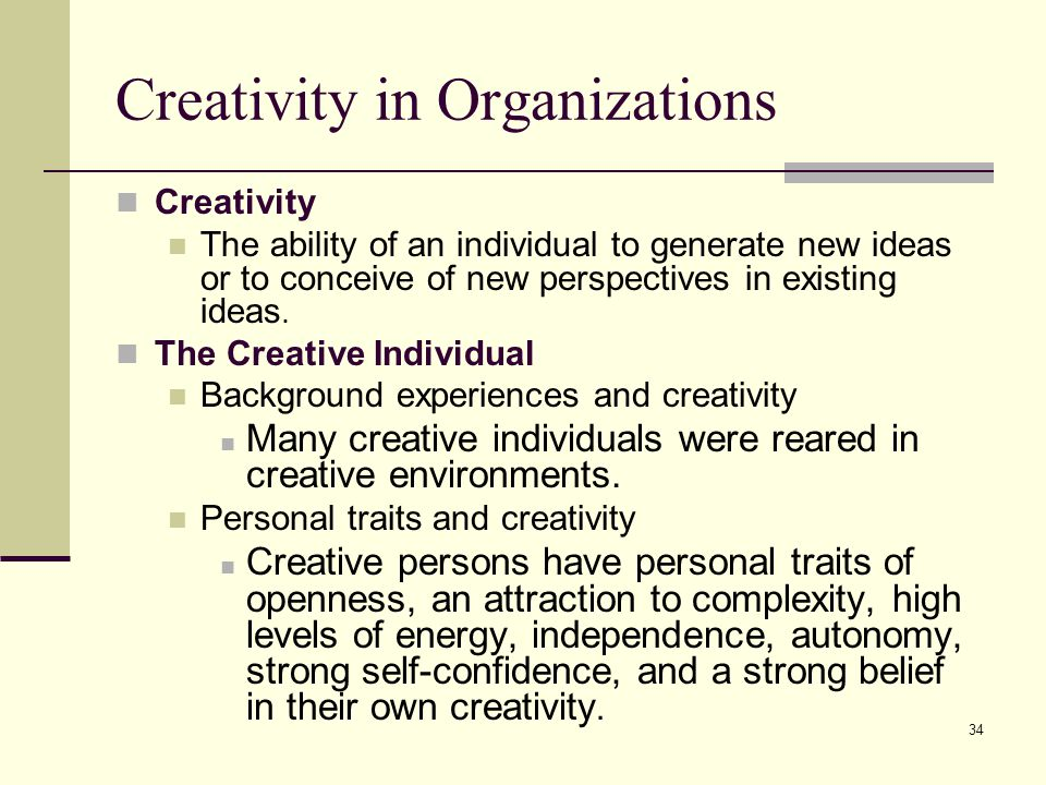 34 Creativity in Organizations Creativity The ability of an individual to generate new ideas or to conceive of new perspectives in existing ideas. The