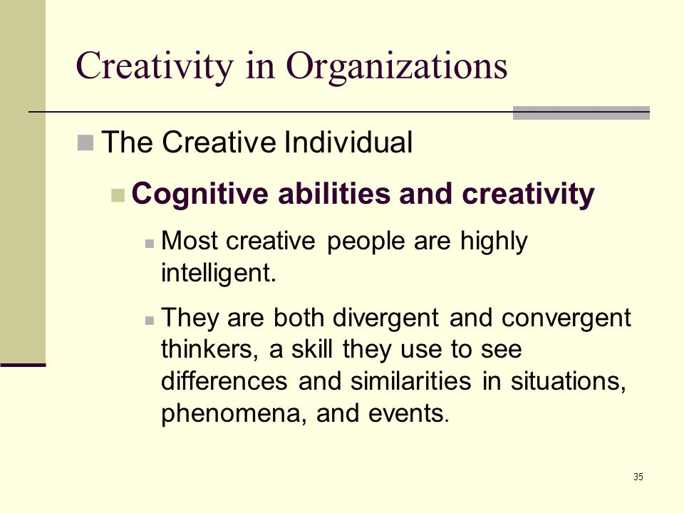 35 Creativity in Organizations The Creative Individual Cognitive abilities and creativity Most creative people are highly intelligent. They are both d