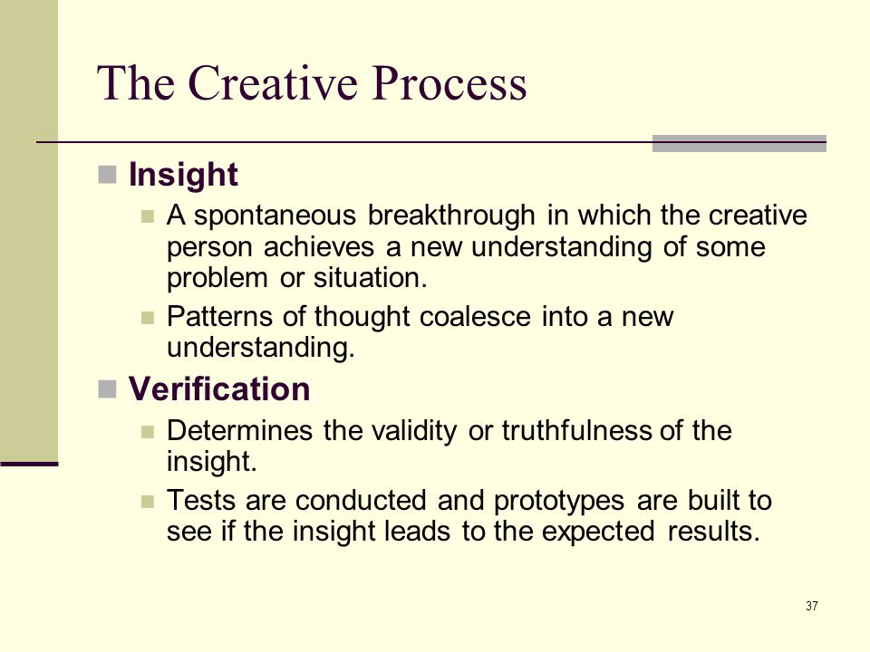 37 The Creative Process Insight A spontaneous breakthrough in which the creative person achieves a new understanding of some problem or situation. Pat
