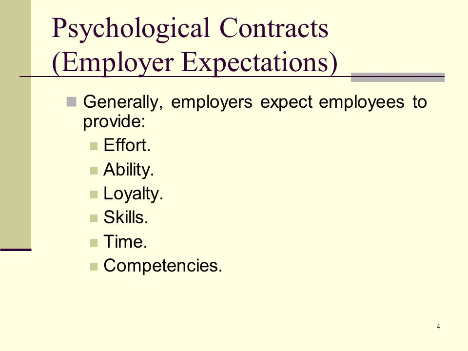 4 Psychological Contracts (Employer Expectations) Generally, employers expect employees to provide: Effort. Ability. Loyalty. Skills. Time. Competenci