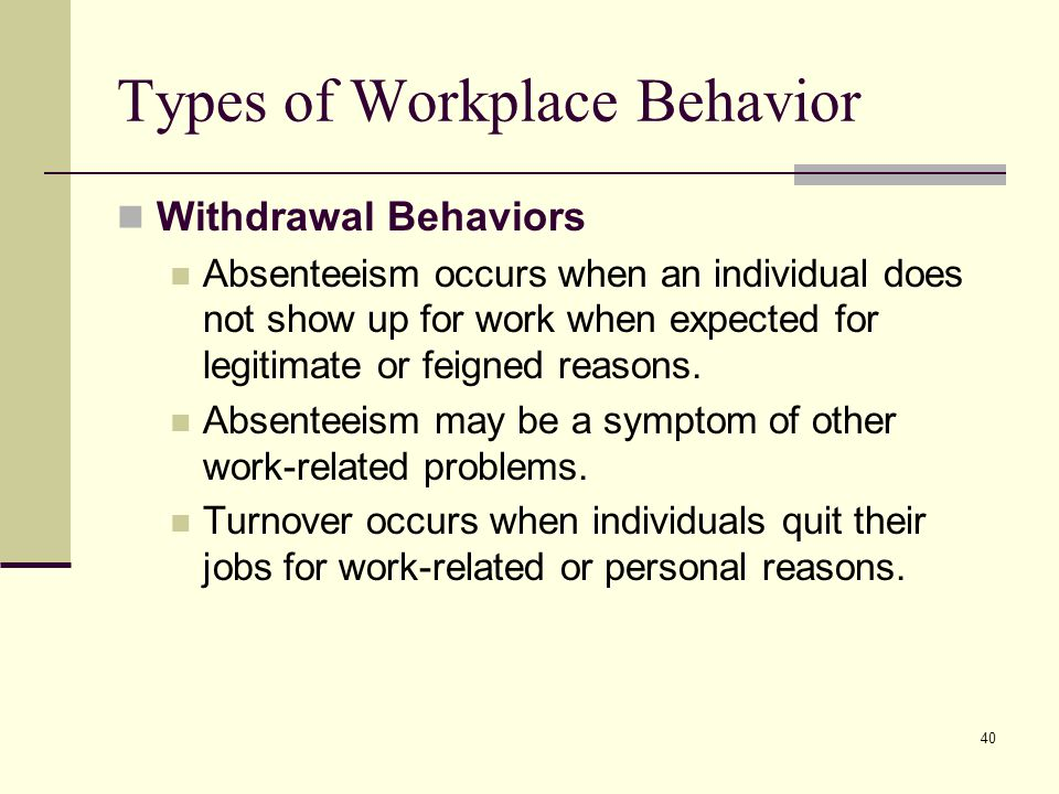 40 Types of Workplace Behavior Withdrawal Behaviors Absenteeism occurs when an individual does not show up for work when expected for legitimate or fe