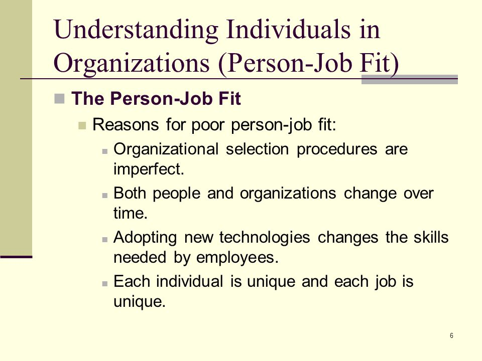 6 Understanding Individuals in Organizations (Person-Job Fit) The Person-Job Fit Reasons for poor person-job fit: Organizational selection procedures