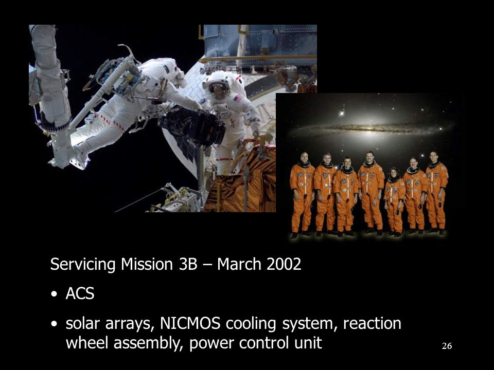 26 Servicing Mission 3B – March 2002 ACS solar arrays, NICMOS cooling system, reaction wheel assembly, power control unit