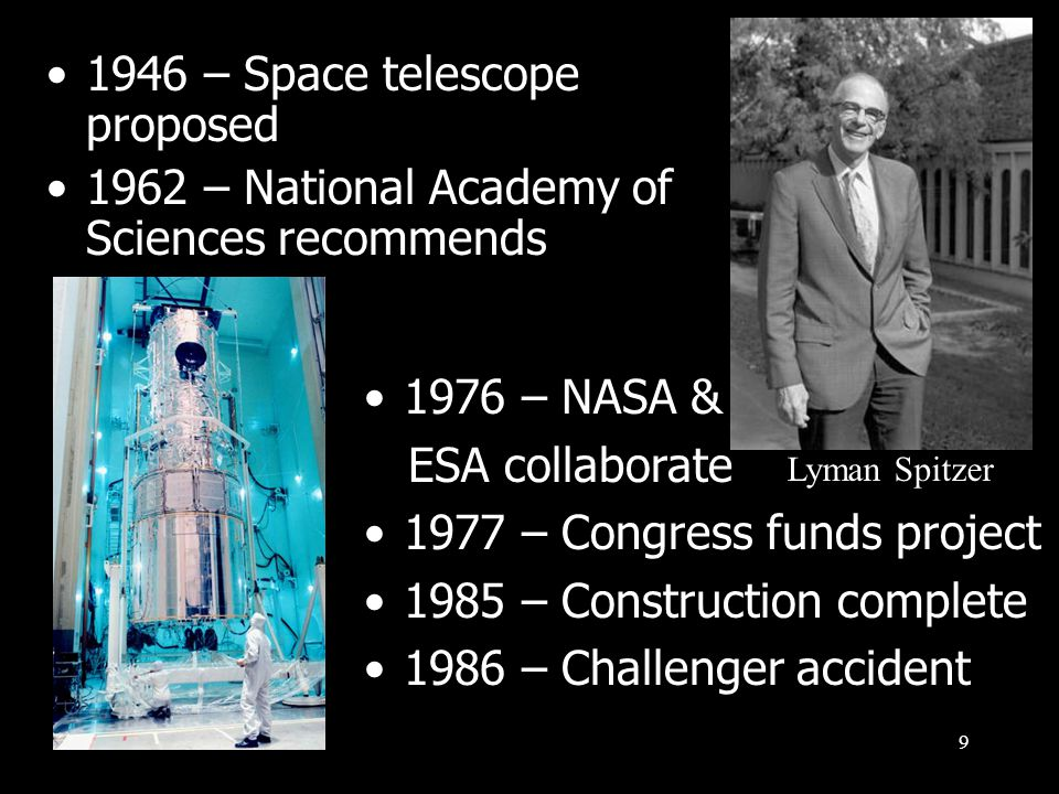 9 1946 – Space telescope proposed 1962 – National Academy of Sciences recommends Lyman Spitzer 1976 – NASA & ESA collaborate 1977 – Congress funds project 1985 – Construction complete 1986 – Challenger accident