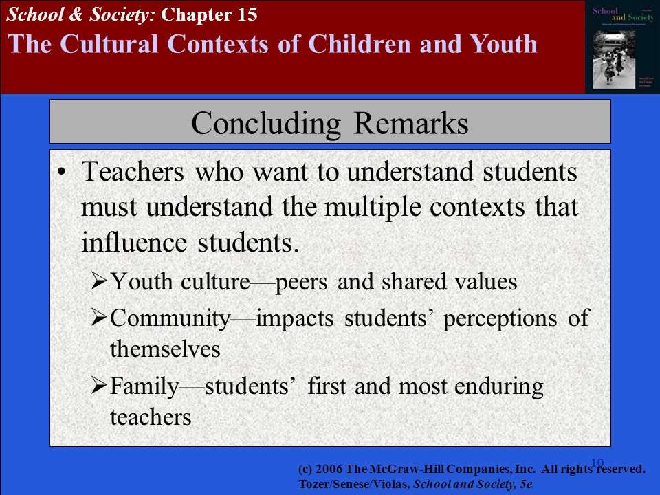 10 School & Society: Chapter 15 The Cultural Contexts of Children and Youth Concluding Remarks Teachers who want to understand students must understand the multiple contexts that influence students.