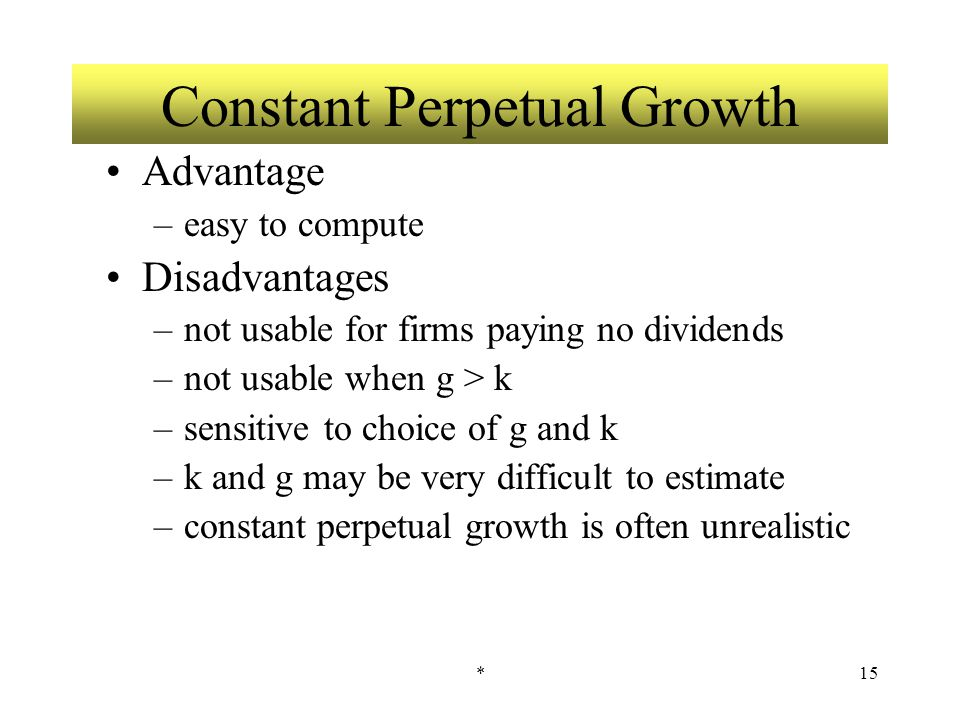 *15 Constant Perpetual Growth Advantage –easy to compute Disadvantages –not usable for firms paying no dividends –not usable when g > k –sensitive to choice of g and k –k and g may be very difficult to estimate –constant perpetual growth is often unrealistic