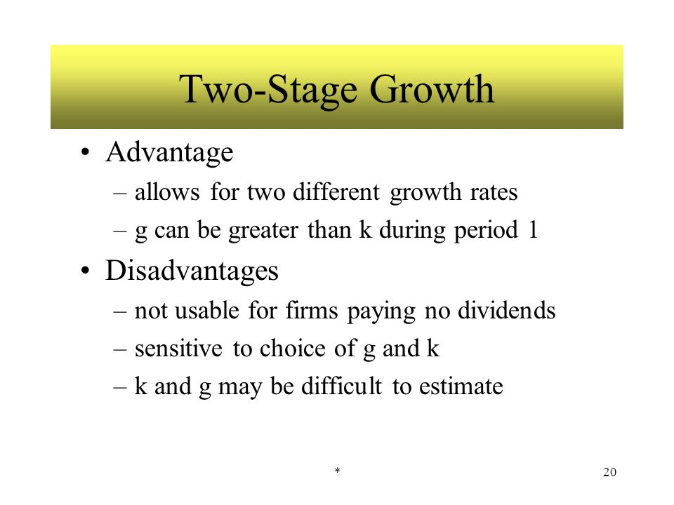 *20 Two-Stage Growth Advantage –allows for two different growth rates –g can be greater than k during period 1 Disadvantages –not usable for firms pay