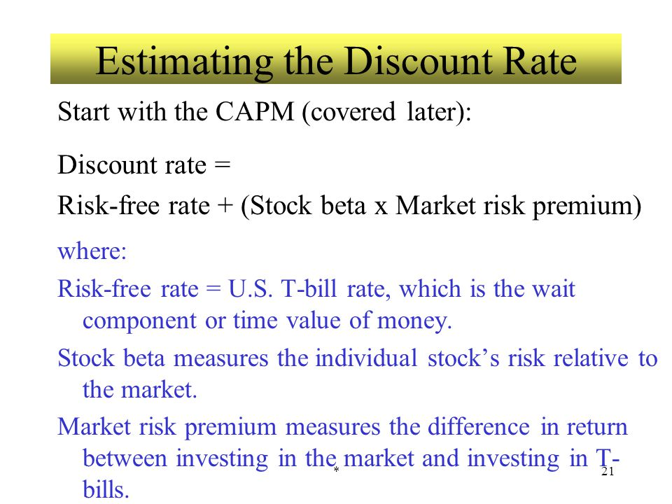 *21 Estimating the Discount Rate Start with the CAPM (covered later): Discount rate = Risk-free rate + (Stock beta x Market risk premium) where: Risk-free rate = U.S.