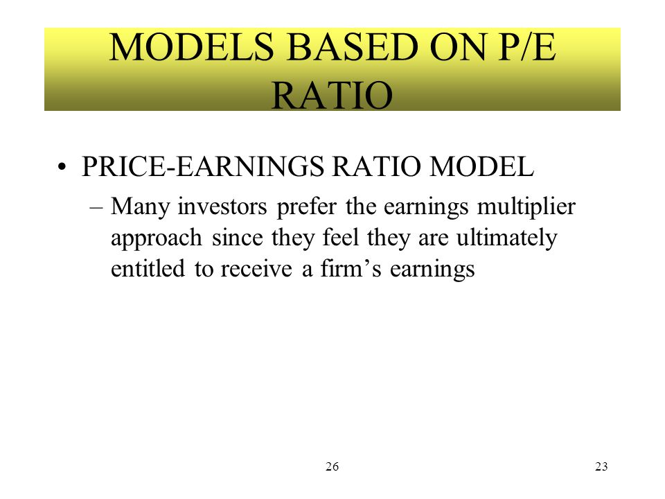 2623 MODELS BASED ON P/E RATIO PRICE-EARNINGS RATIO MODEL –Many investors prefer the earnings multiplier approach since they feel they are ultimately entitled to receive a firm's earnings