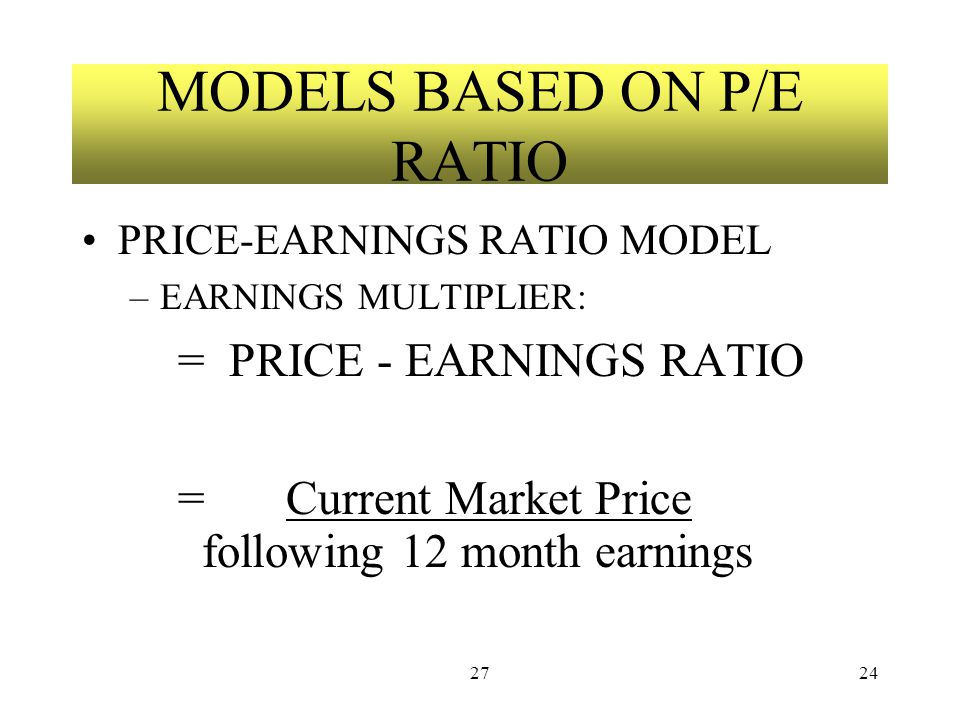 2724 MODELS BASED ON P/E RATIO PRICE-EARNINGS RATIO MODEL –EARNINGS MULTIPLIER: = PRICE - EARNINGS RATIO = Current Market Price following 12 month ear