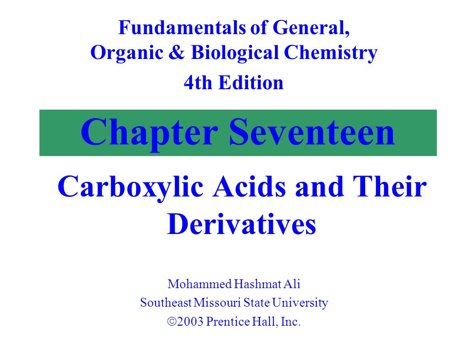Chapter Seventeen Carboxylic Acids and Their Derivatives Fundamentals of General, Organic & Biological Chemistry 4th Edition Mohammed Hashmat Ali Southeast Missouri State University  2003 Prentice Hall, Inc.