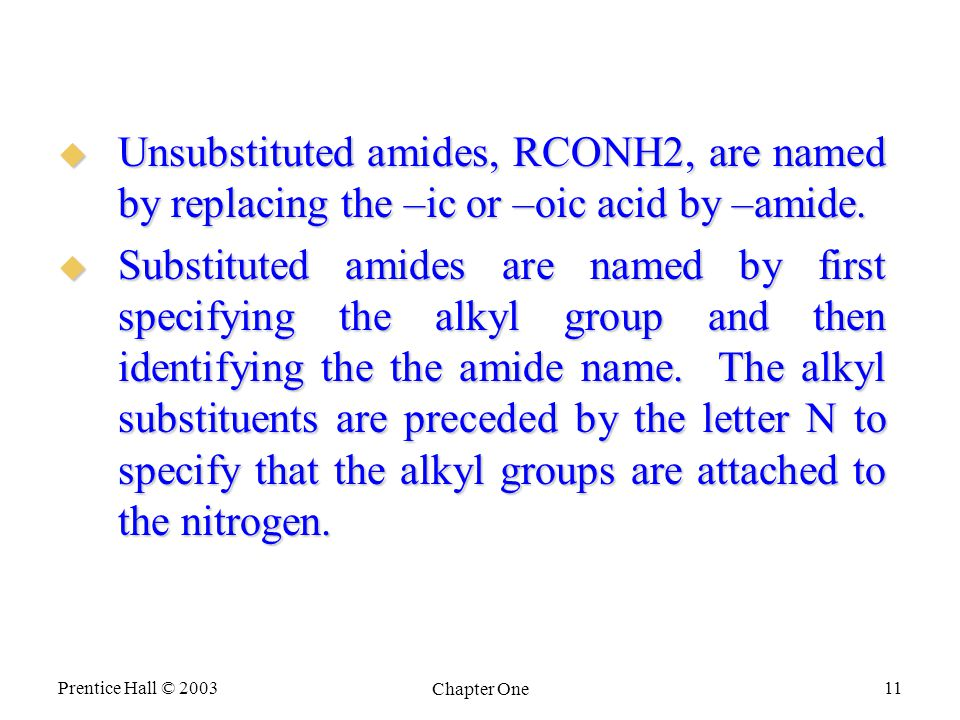 Prentice Hall © 2003 Chapter One 11  Unsubstituted amides, RCONH2, are named by replacing the –ic or –oic acid by –amide.
