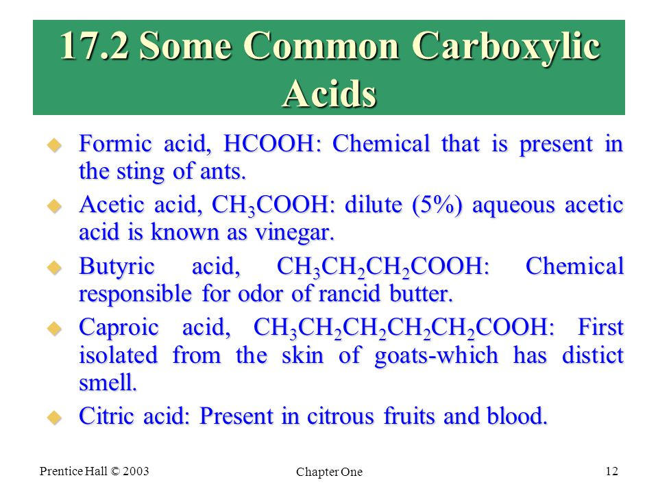 Prentice Hall © 2003 Chapter One 12 17.2 Some Common Carboxylic Acids  Formic acid, HCOOH: Chemical that is present in the sting of ants.