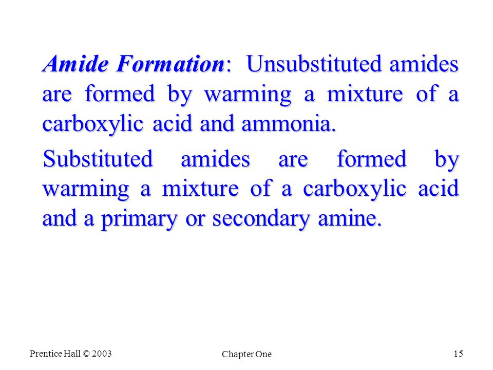 Prentice Hall © 2003 Chapter One 15 Amide Formation: Unsubstituted amides are formed by warming a mixture of a carboxylic acid and ammonia.