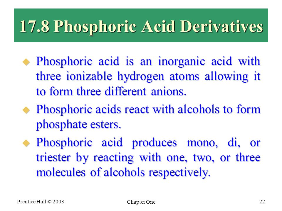 Prentice Hall © 2003 Chapter One 22 17.8 Phosphoric Acid Derivatives  Phosphoric acid is an inorganic acid with three ionizable hydrogen atoms allowing it to form three different anions.
