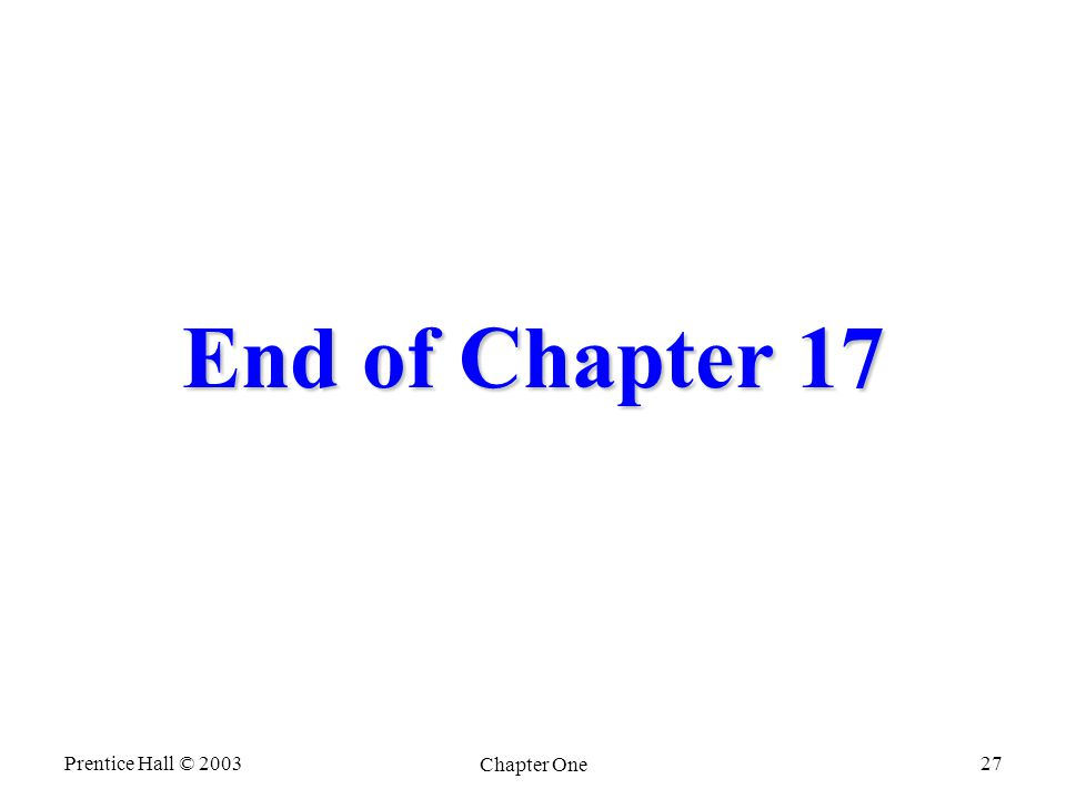 Prentice Hall © 2003 Chapter One 27 End of Chapter 17