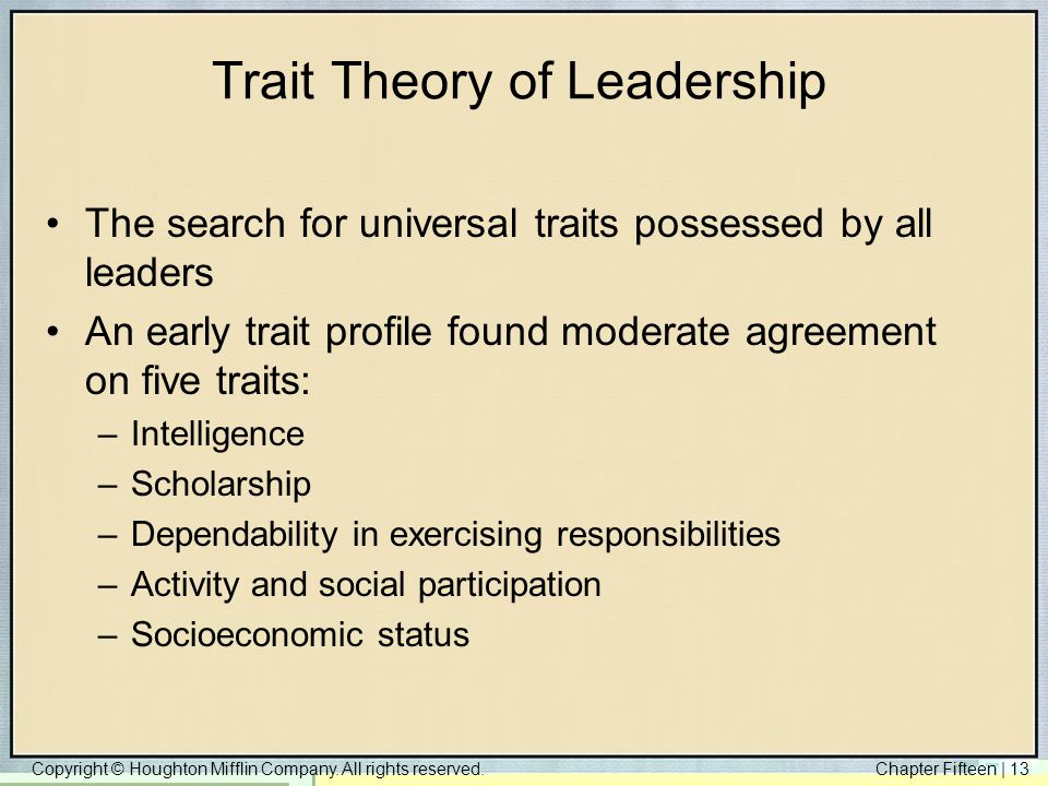 Copyright © Houghton Mifflin Company. All rights reserved.Chapter Fifteen | 13 Trait Theory of Leadership The search for universal traits possessed by