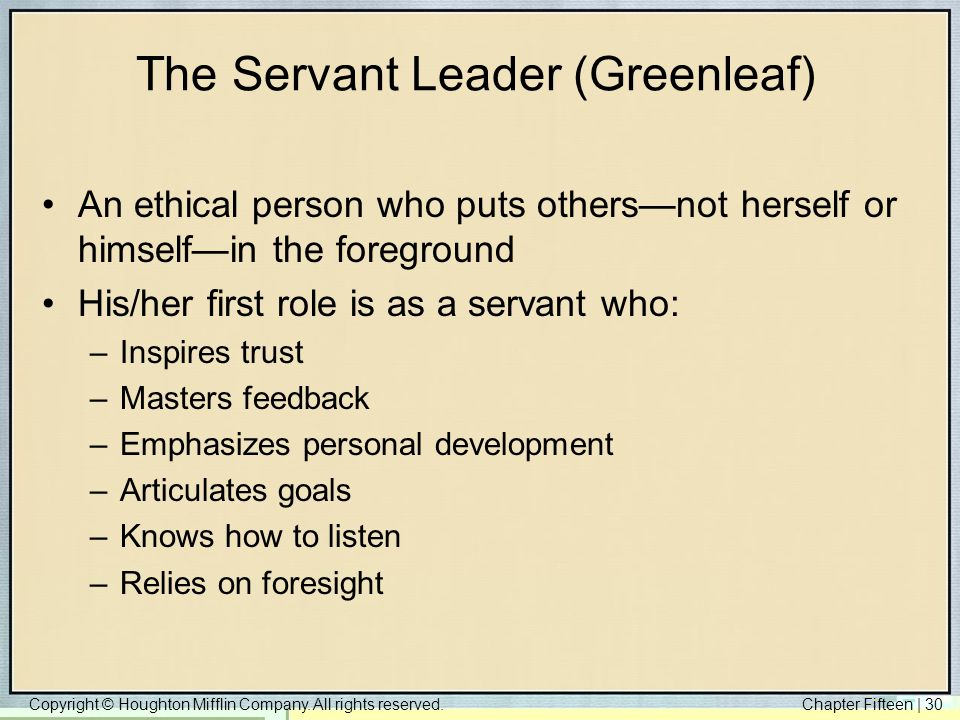Copyright © Houghton Mifflin Company. All rights reserved.Chapter Fifteen | 30 The Servant Leader (Greenleaf) An ethical person who puts others—not he