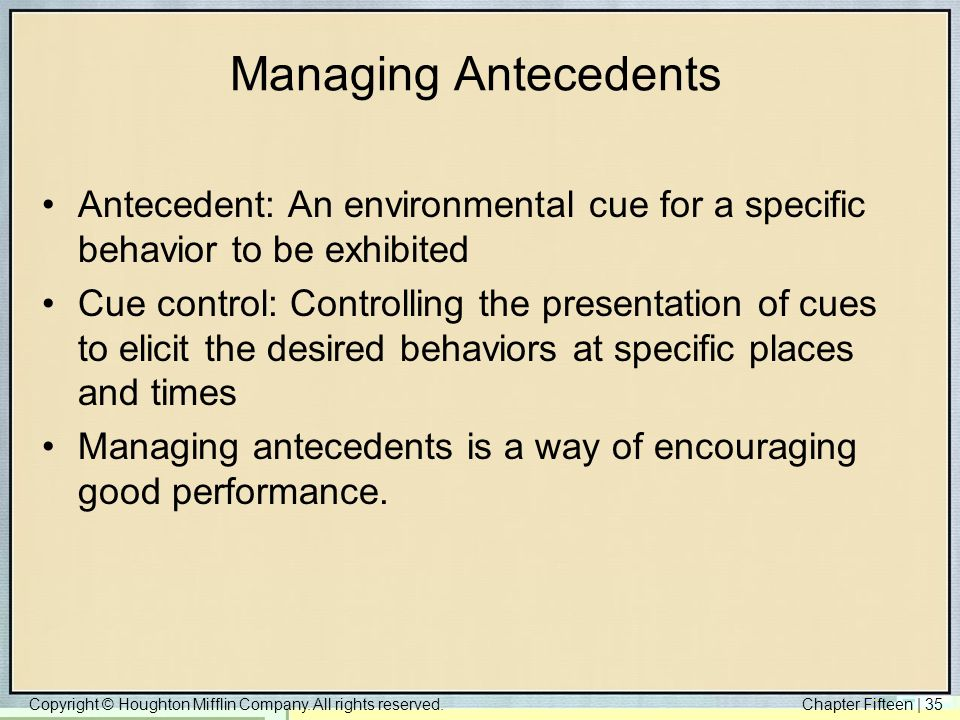 Copyright © Houghton Mifflin Company. All rights reserved.Chapter Fifteen | 35 Managing Antecedents Antecedent: An environmental cue for a specific be
