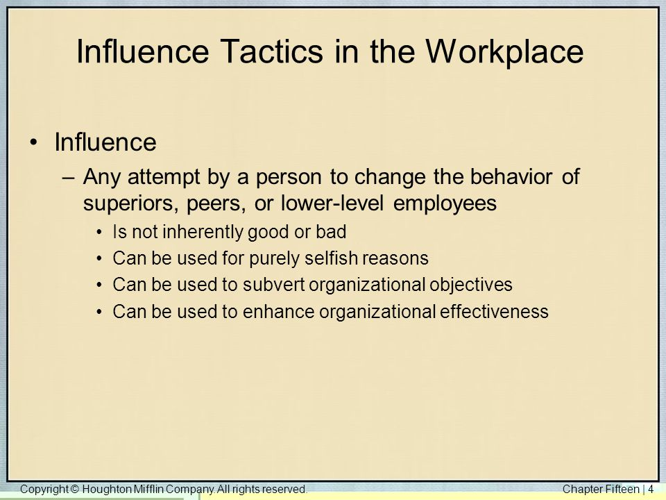 Copyright © Houghton Mifflin Company. All rights reserved.Chapter Fifteen | 4 Influence Tactics in the Workplace Influence –Any attempt by a person to