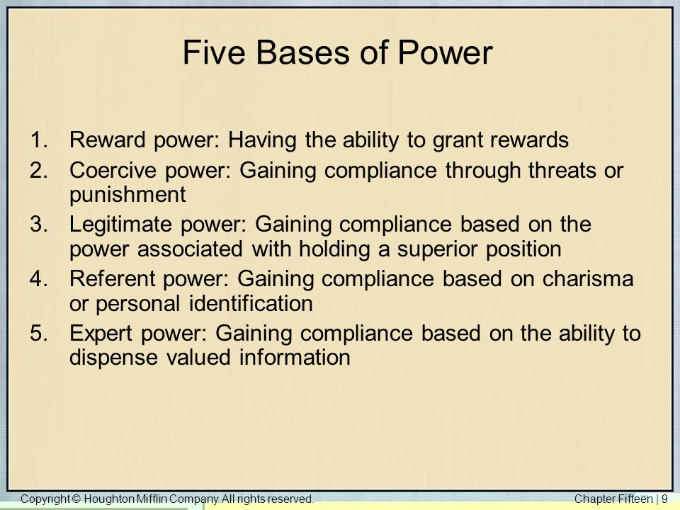 Copyright © Houghton Mifflin Company. All rights reserved.Chapter Fifteen | 9 Five Bases of Power 1.Reward power: Having the ability to grant rewards