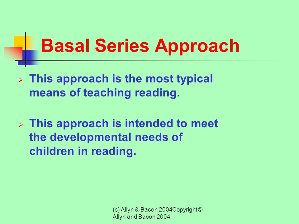 (c) Allyn & Bacon 2004Copyright © Allyn and Bacon 2004 Reading Approaches  Basal Series -- graded class reading texts  Direct Instruction -- direct