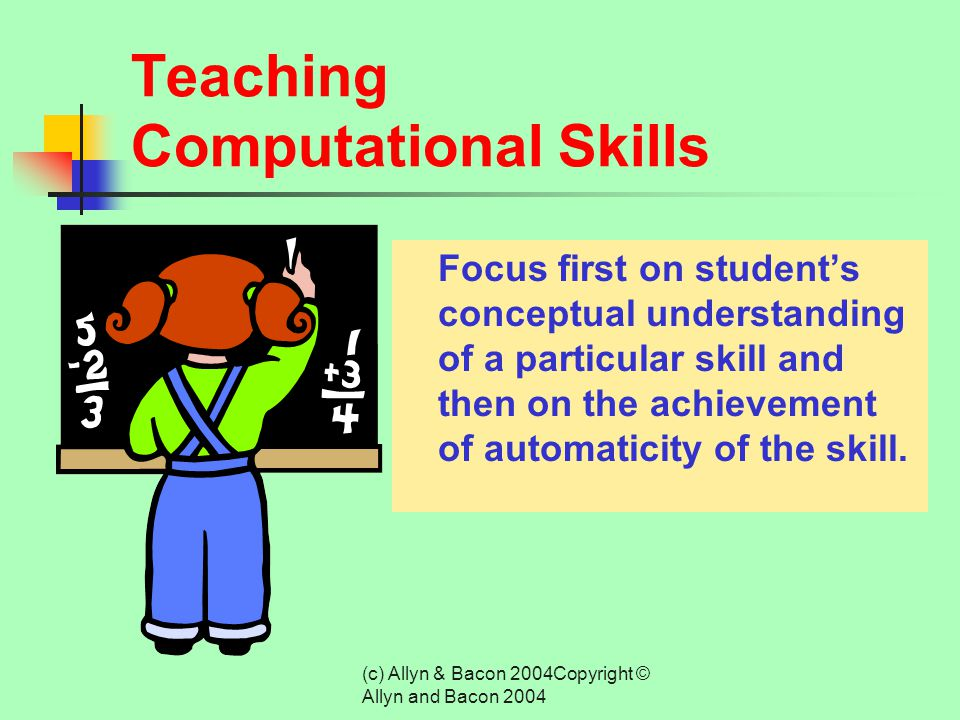 (c) Allyn & Bacon 2004Copyright © Allyn and Bacon 2004 Mathematics Instruction The development of both computational skills and problem-solving abilit