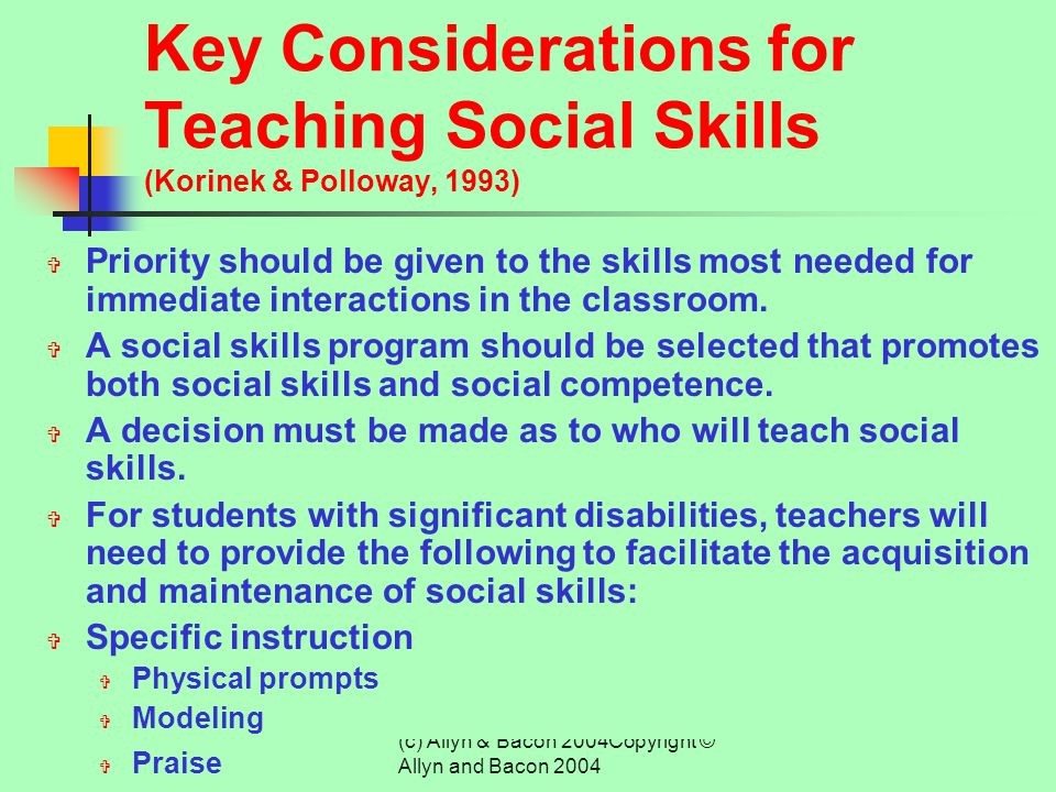 (c) Allyn & Bacon 2004Copyright © Allyn and Bacon 2004 Social Skills Instruction FOUR APPROACHES:  Direct Social Skills Training  Behavioral Change