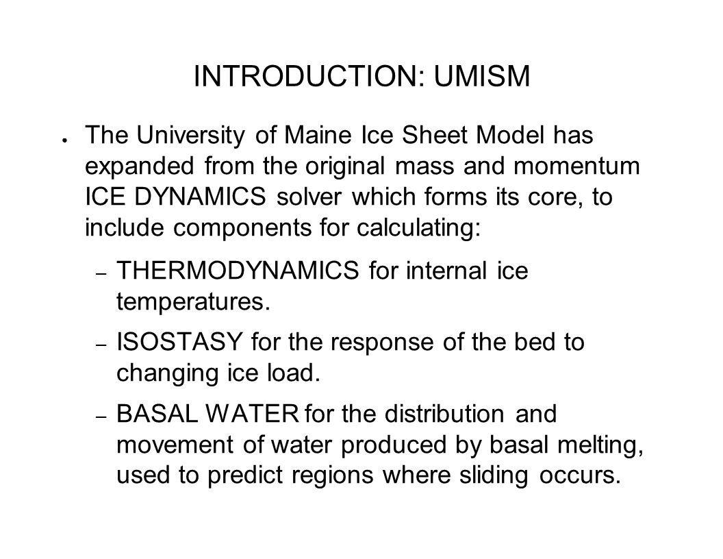 INTRODUCTION: UMISM ● The University of Maine Ice Sheet Model has expanded from the original mass and momentum ICE DYNAMICS solver which forms its core, to include components for calculating: – THERMODYNAMICS for internal ice temperatures.