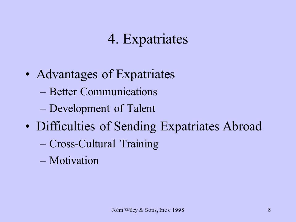 John Wiley & Sons, Inc c 19988 4. Expatriates Advantages of Expatriates –Better Communications –Development of Talent Difficulties of Sending Expatria