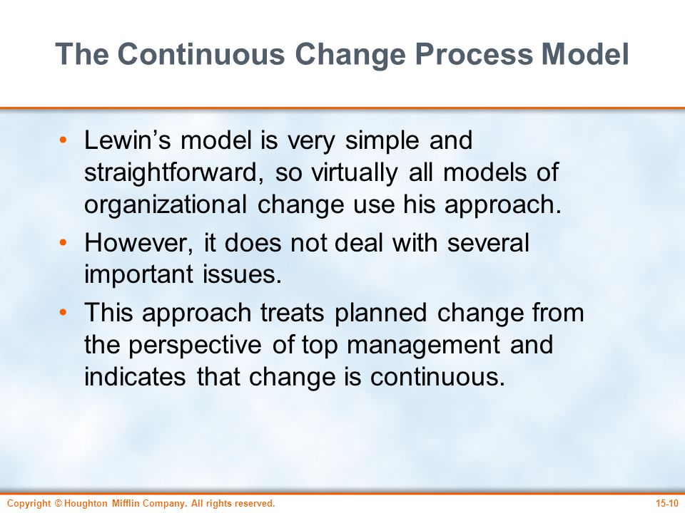 Copyright © Houghton Mifflin Company. All rights reserved.15-10 The Continuous Change Process Model Lewin's model is very simple and straightforward,