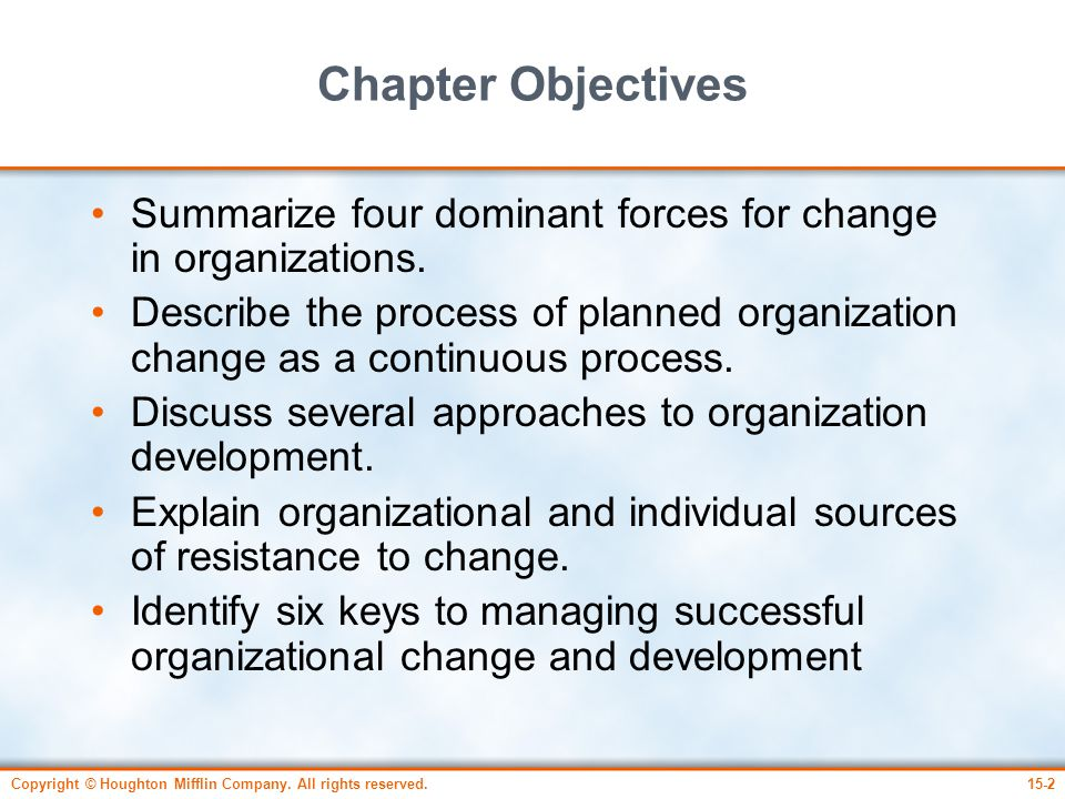 Copyright © Houghton Mifflin Company. All rights reserved.15-2 Chapter Objectives Summarize four dominant forces for change in organizations. Describe