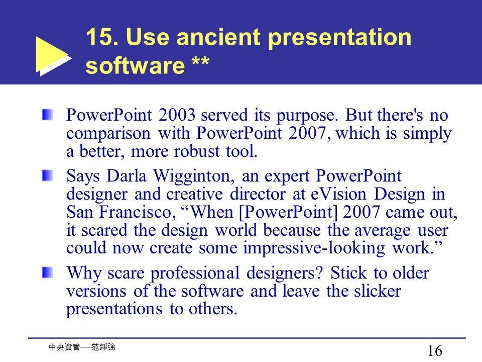 16 中央資管 ── 范錚強 15.Use ancient presentation software ** PowerPoint 2003 served its purpose.