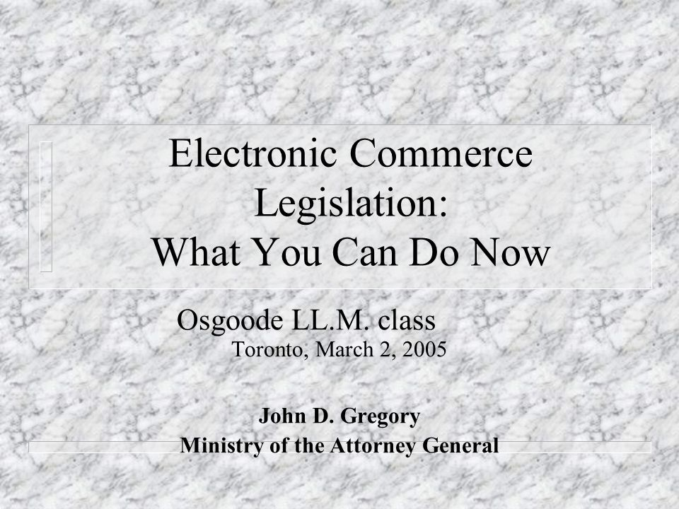 Electronic Commerce Legislation: What You Can Do Now Osgoode LL.M.
