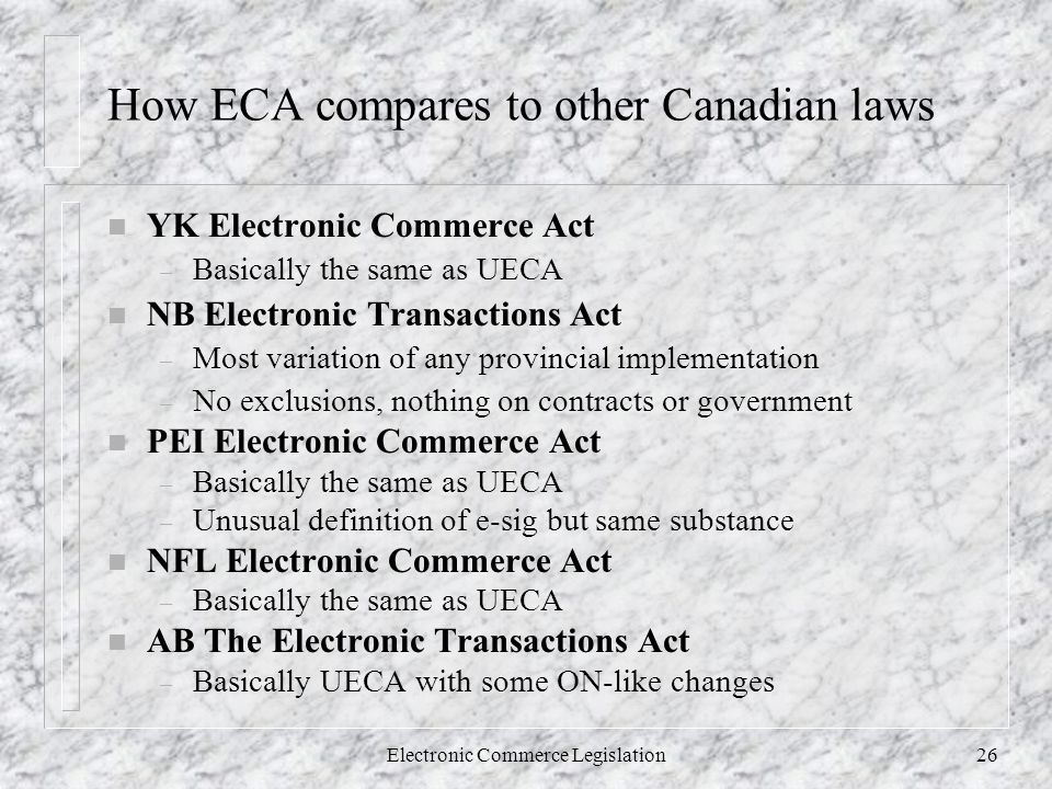 Electronic Commerce Legislation26 How ECA compares to other Canadian laws n YK Electronic Commerce Act – Basically the same as UECA n NB Electronic Transactions Act – Most variation of any provincial implementation – No exclusions, nothing on contracts or government n PEI Electronic Commerce Act – Basically the same as UECA – Unusual definition of e-sig but same substance n NFL Electronic Commerce Act – Basically the same as UECA n AB The Electronic Transactions Act – Basically UECA with some ON-like changes