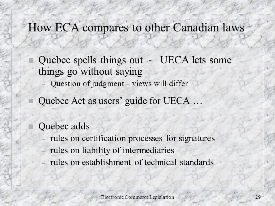 Electronic Commerce Legislation29 How ECA compares to other Canadian laws n Quebec spells things out - UECA lets some things go without saying – Question of judgment – views will differ n Quebec Act as users' guide for UECA … n Quebec adds – rules on certification processes for signatures – rules on liability of intermediaries – rules on establishment of technical standards